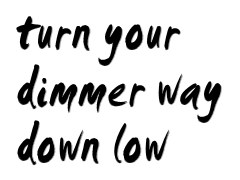 Turn your dimmer way down low...